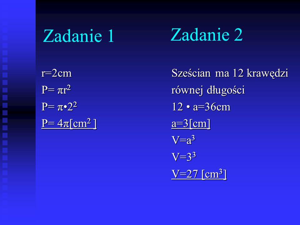 Zadanie 1 Zadanie 2 r=2cm P= πr2 P= π•22 P= 4π[cm2 ]